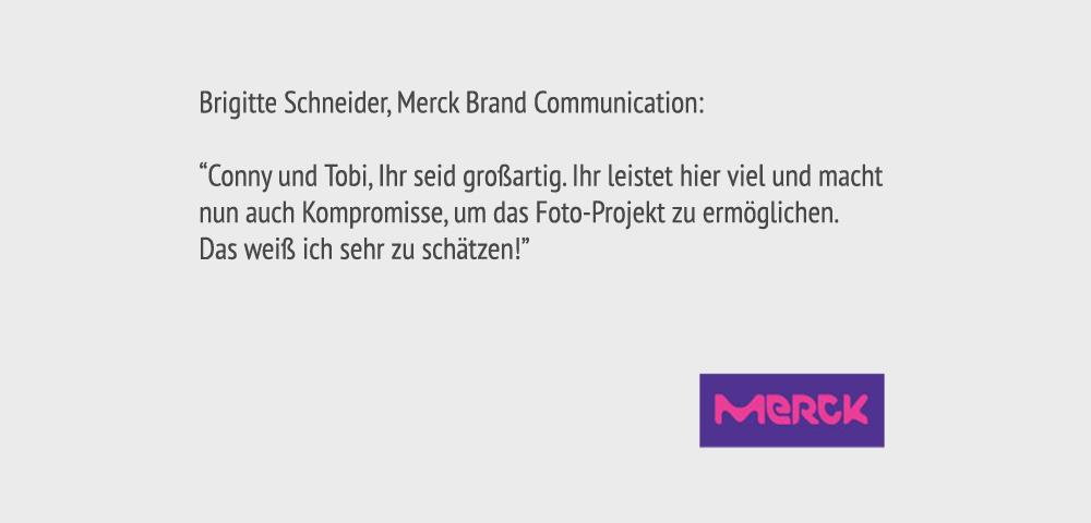 """Brigitte Schneider, Merck Brand Communication: """"Conny und Tobi, Ihr seid großartig. Ihr leistet hier viel und macht nun auch Kompromisse, um das Foto-Projekt zu ermöglichen. Das weiß ich sehr zu schätzen!"""""""