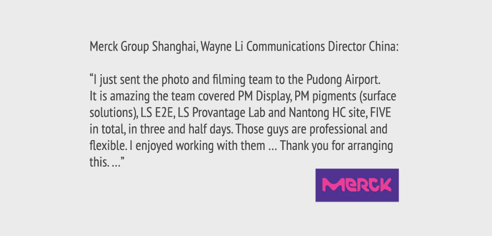 """Merck Group Shanghai, Wayne Li Communications Director China: """"I just sent the photo and filming team to the Pudong Airport. It is amazing the team covered PM Display, PM pigments (surface solutions), LS E2E, LS Provantage Lab and Nantong HC site, FIVE in total, in three and half days. Those guys are professional and flexible. I enjoyed working with them … Thank you for arranging this. … """""""